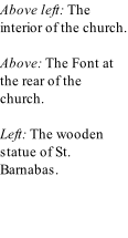 Above left: The interior of the church.   Above: The Font at the rear of the church.   Left: The wooden statue of St. Barnabas.